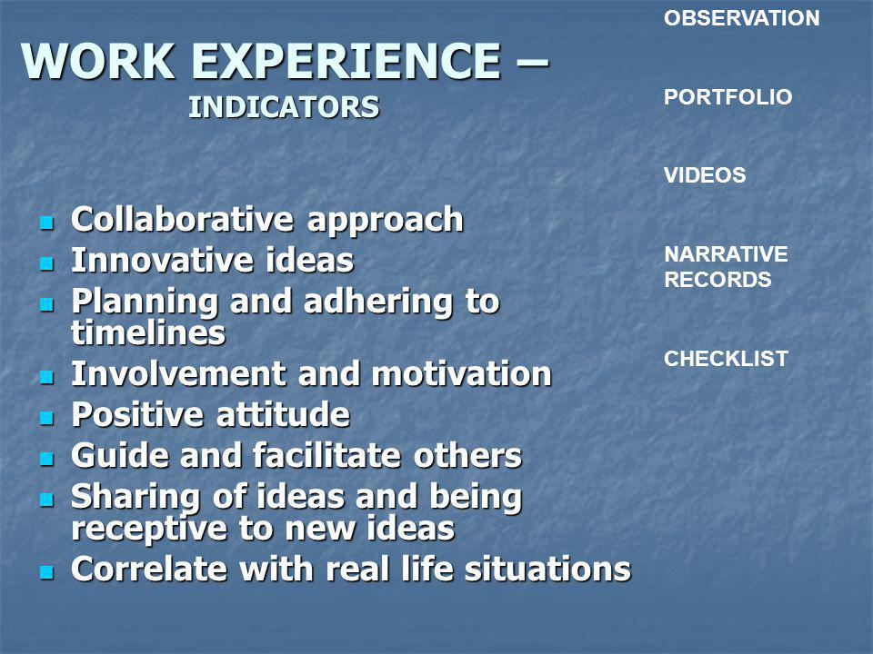 WORK EXPERIENCE – INDICATORS Collaborative approach Collaborative approach Innovative ideas Innovative ideas Planning and adhering to timelines Planning and adhering to timelines Involvement and motivation Involvement and motivation Positive attitude Positive attitude Guide and facilitate others Guide and facilitate others Sharing of ideas and being receptive to new ideas Sharing of ideas and being receptive to new ideas Correlate with real life situations Correlate with real life situations OBSERVATION PORTFOLIO VIDEOS NARRATIVE RECORDS CHECKLIST