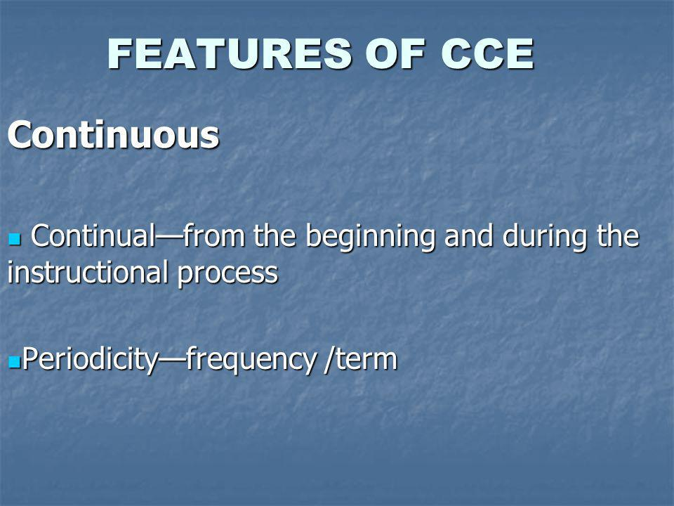FEATURES OF CCE Continuous Continualfrom the beginning and during the instructional process Continualfrom the beginning and during the instructional process Periodicityfrequency /term Periodicityfrequency /term