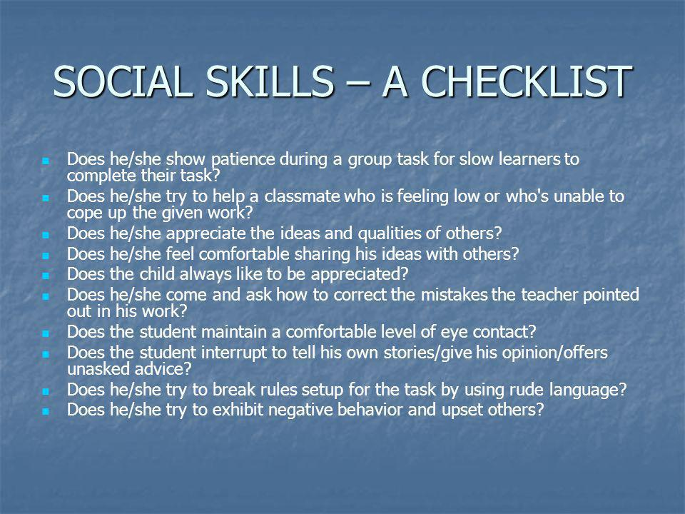 SOCIAL SKILLS – A CHECKLIST Does he/she show patience during a group task for slow learners to complete their task? Does he/she try to help a classmat