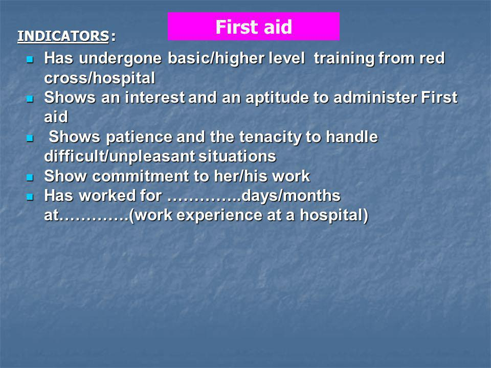 Has undergone basic/higher level training from red cross/hospital Has undergone basic/higher level training from red cross/hospital Shows an interest and an aptitude to administer First aid Shows an interest and an aptitude to administer First aid Shows patience and the tenacity to handle difficult/unpleasant situations Shows patience and the tenacity to handle difficult/unpleasant situations Show commitment to her/his work Show commitment to her/his work Has worked for …………..days/months at………….(work experience at a hospital) Has worked for …………..days/months at………….(work experience at a hospital) First aid INDICATORS :
