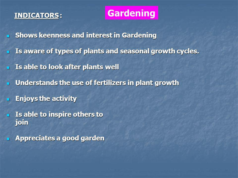 Shows keenness and interest in Gardening Shows keenness and interest in Gardening Is aware of types of plants and seasonal growth cycles.