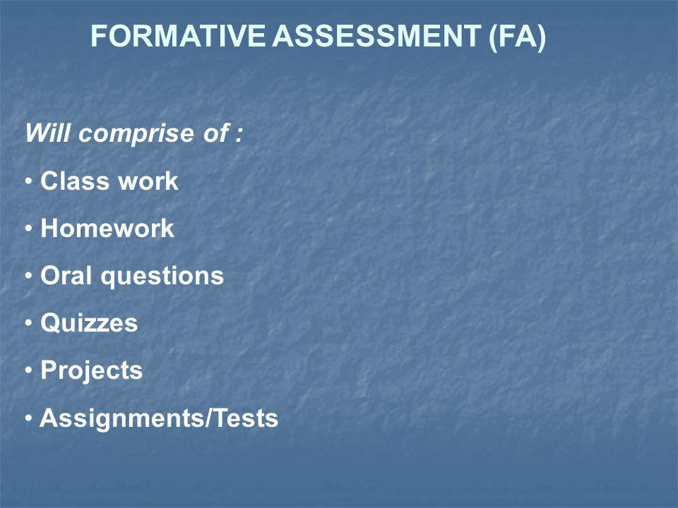 FORMATIVE ASSESSMENT (FA) Will comprise of : Class work Homework Oral questions Quizzes Projects Assignments/Tests