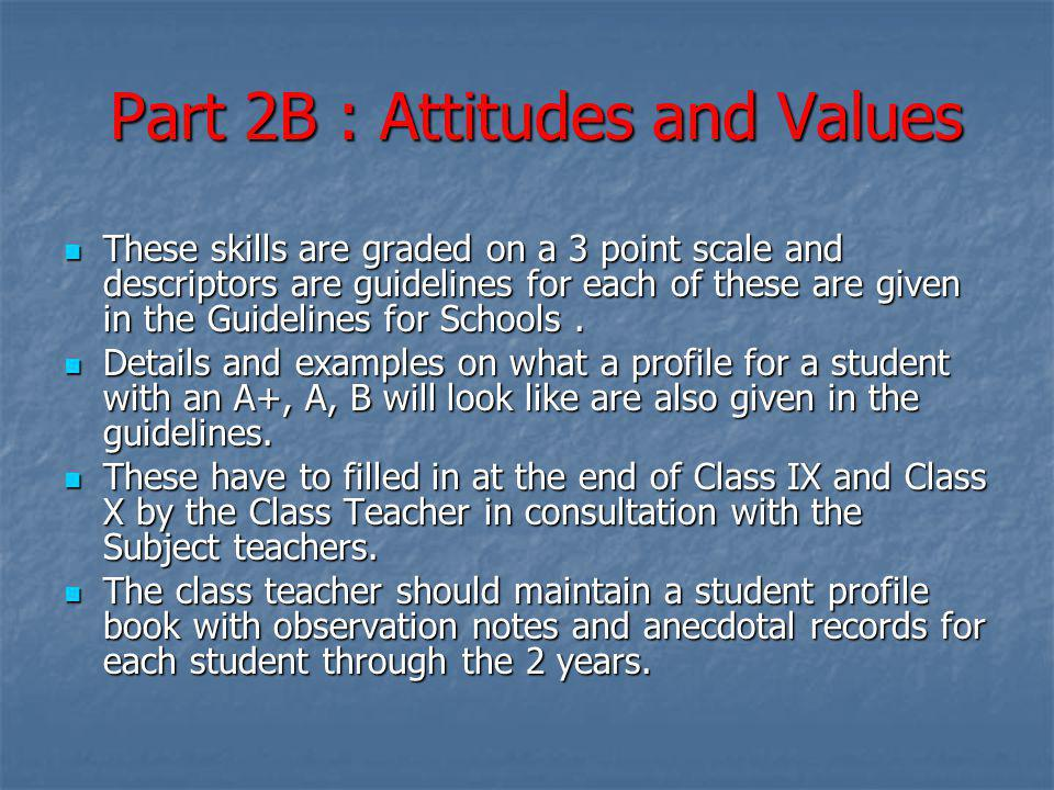 Part 2B : Attitudes and Values These skills are graded on a 3 point scale and descriptors are guidelines for each of these are given in the Guidelines for Schools.
