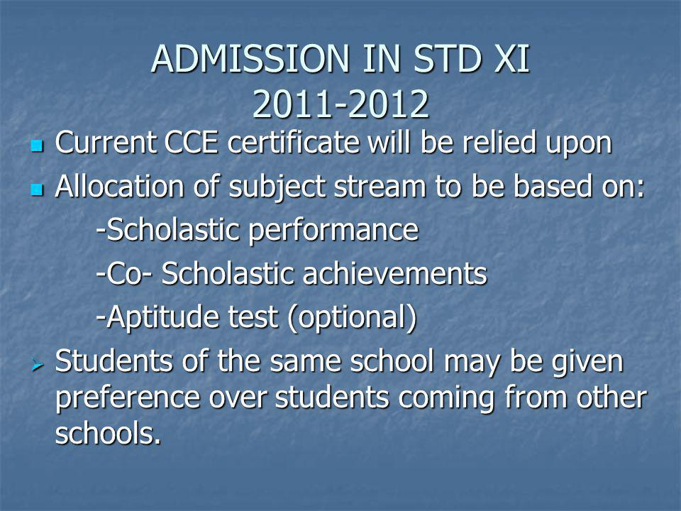ADMISSION IN STD XI 2011-2012 Current CCE certificate will be relied upon Current CCE certificate will be relied upon Allocation of subject stream to be based on: Allocation of subject stream to be based on: -Scholastic performance -Scholastic performance -Co- Scholastic achievements -Co- Scholastic achievements -Aptitude test (optional) -Aptitude test (optional) Students of the same school may be given preference over students coming from other schools.