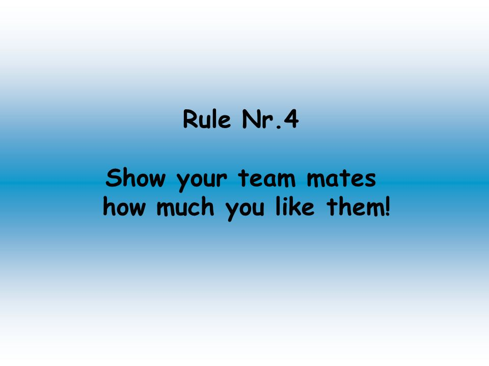 Rule Nr.4 Show your team mates how much you like them!