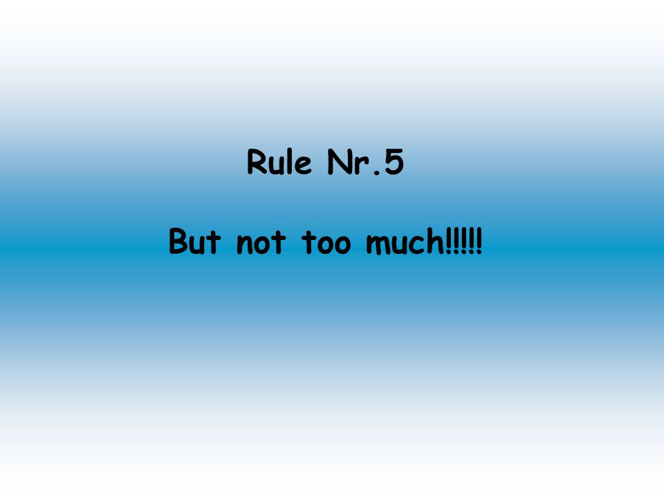 Rule Nr.5 But not too much!!!!!