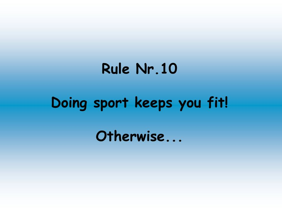 Rule Nr.10 Doing sport keeps you fit! Otherwise...