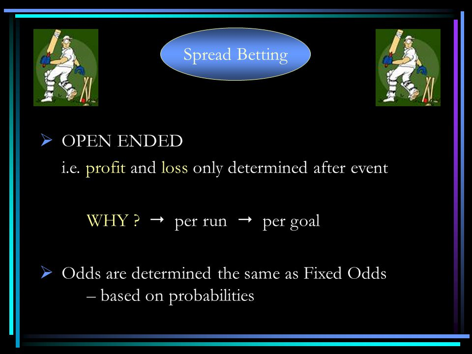 Spread Betting OPEN ENDED i.e.profit and loss only determined after event WHY .