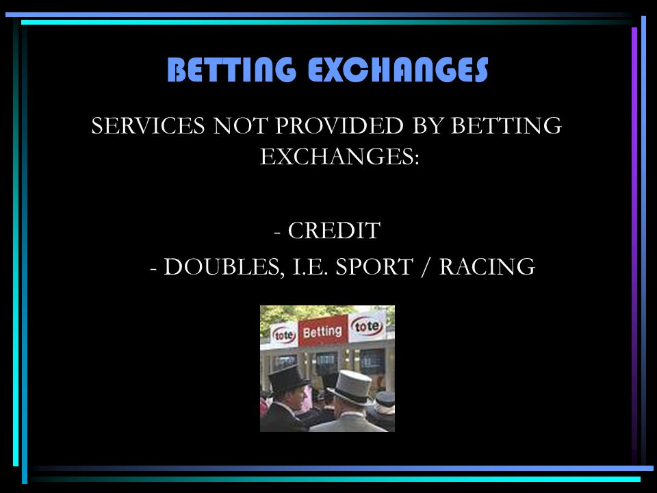 SERVICES NOT PROVIDED BY BETTING EXCHANGES: - CREDIT - DOUBLES, I.E.