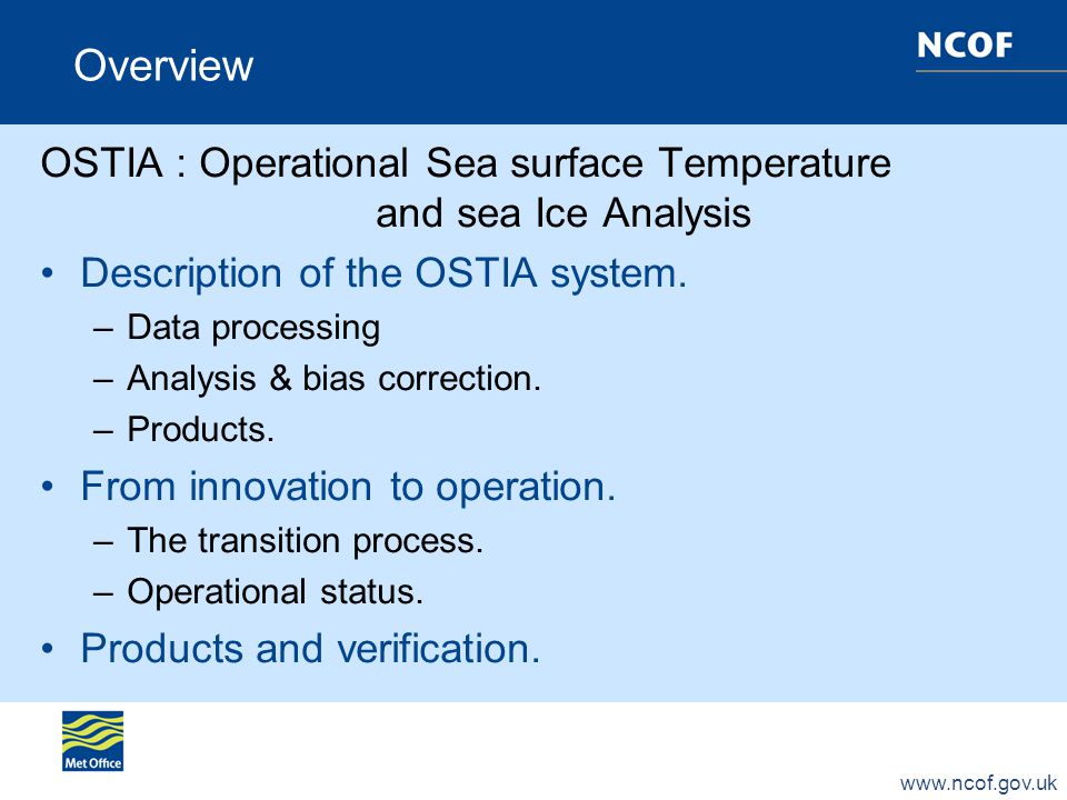 www.ncof.gov.uk Overview OSTIA : Operational Sea surface Temperature and sea Ice Analysis Description of the OSTIA system.