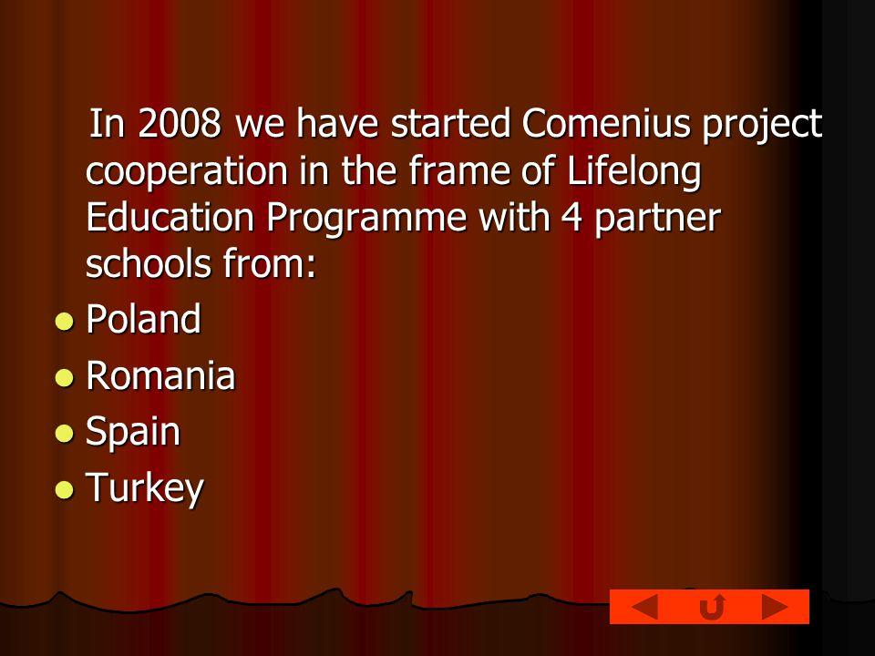 In 2008 we have started Comenius project cooperation in the frame of Lifelong Education Programme with 4 partner schools from: In 2008 we have started Comenius project cooperation in the frame of Lifelong Education Programme with 4 partner schools from: Poland Poland Romania Romania Spain Spain Turkey Turkey