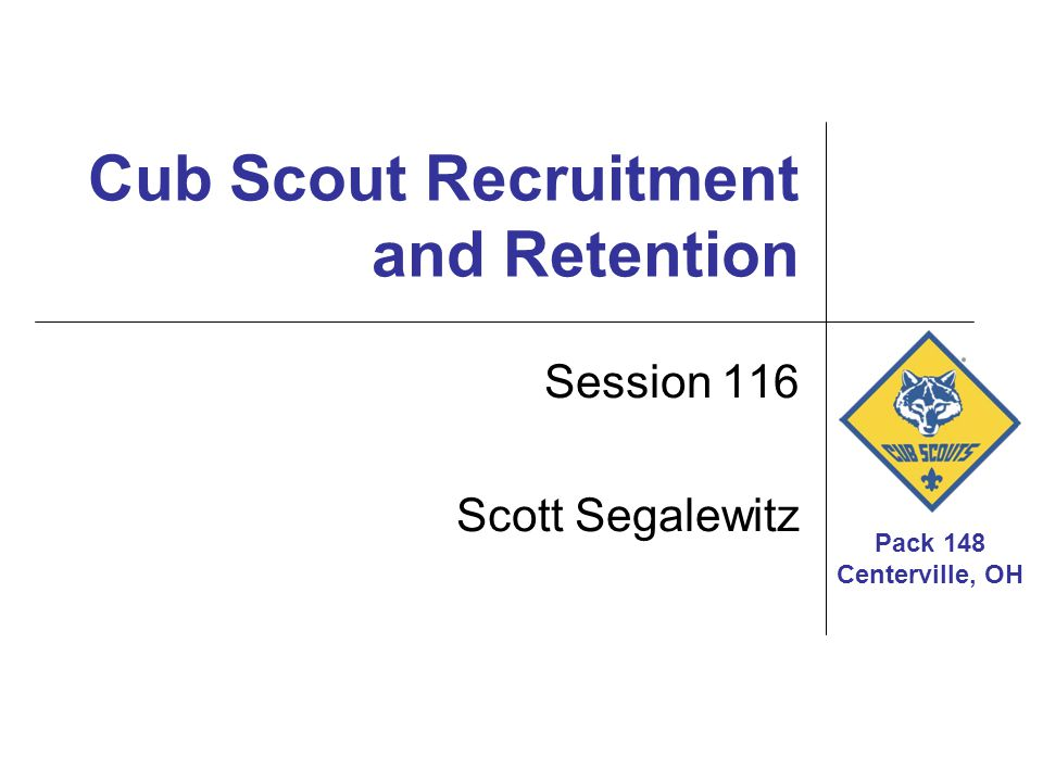 Pack 148 Centerville, OH Cub Scout Recruitment and Retention Session 116 Scott Segalewitz