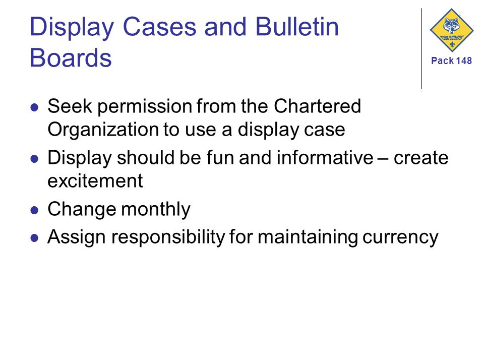 Pack 148 Display Cases and Bulletin Boards Seek permission from the Chartered Organization to use a display case Display should be fun and informative – create excitement Change monthly Assign responsibility for maintaining currency