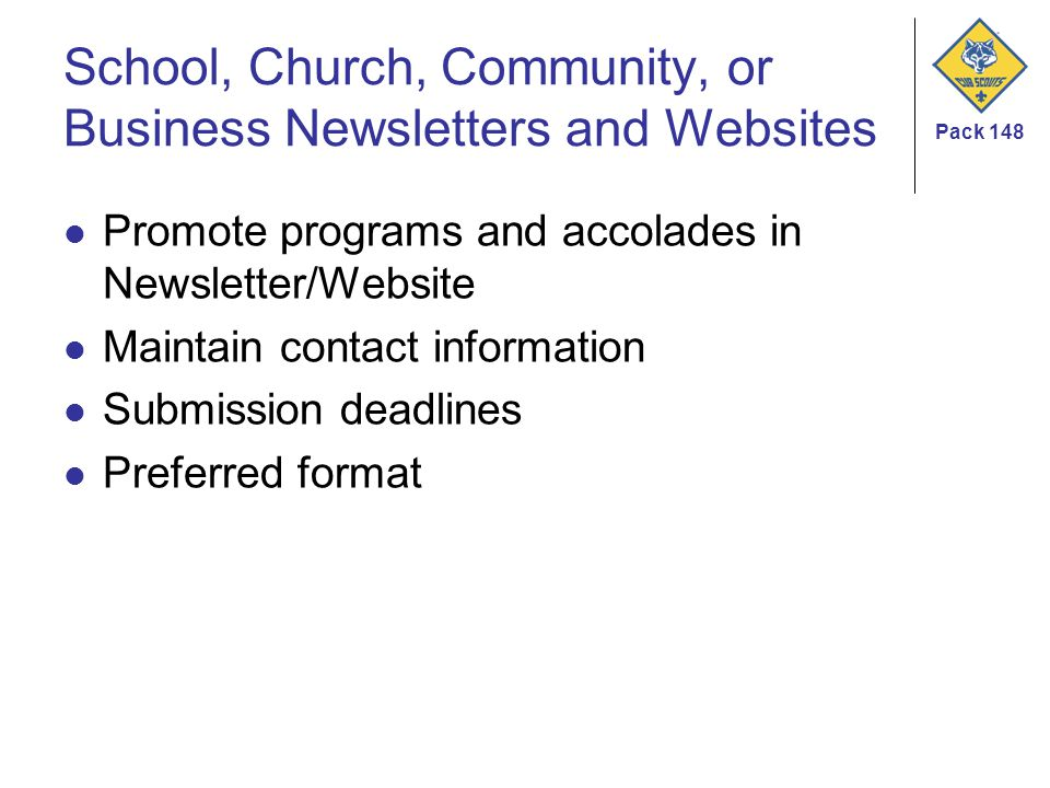 Pack 148 School, Church, Community, or Business Newsletters and Websites Promote programs and accolades in Newsletter/Website Maintain contact information Submission deadlines Preferred format