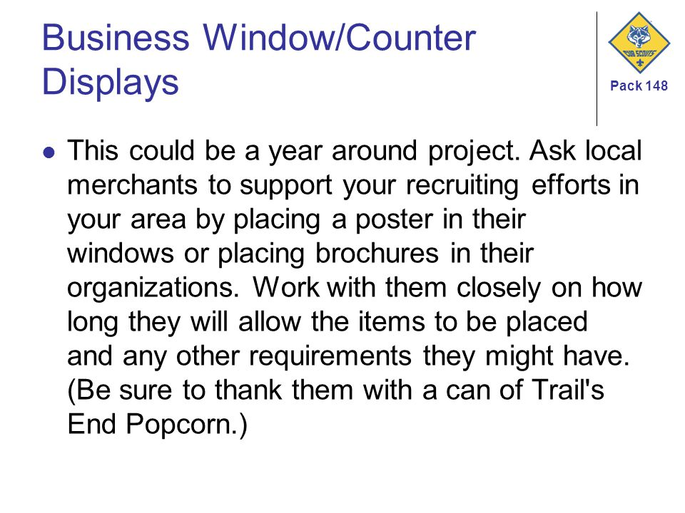 Pack 148 Business Window/Counter Displays This could be a year around project. Ask local merchants to support your recruiting efforts in your area by