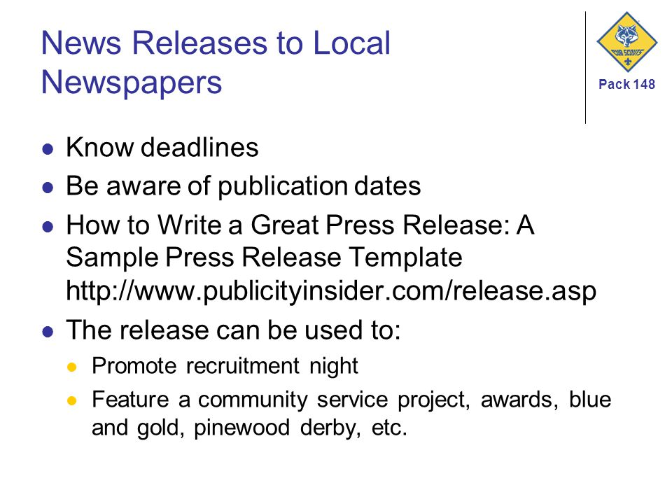 Pack 148 News Releases to Local Newspapers Know deadlines Be aware of publication dates How to Write a Great Press Release: A Sample Press Release Template http://www.publicityinsider.com/release.asp The release can be used to: Promote recruitment night Feature a community service project, awards, blue and gold, pinewood derby, etc.