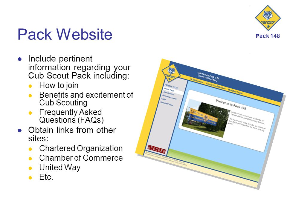 Pack 148 Pack Website Include pertinent information regarding your Cub Scout Pack including: How to join Benefits and excitement of Cub Scouting Frequently Asked Questions (FAQs) Obtain links from other sites: Chartered Organization Chamber of Commerce United Way Etc.