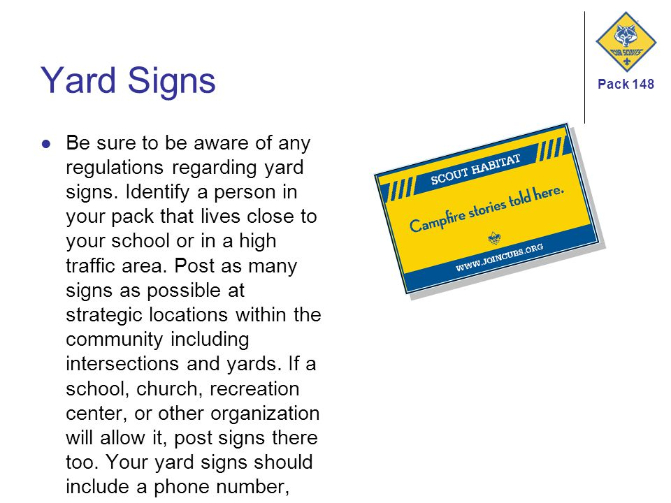 Pack 148 Yard Signs Be sure to be aware of any regulations regarding yard signs. Identify a person in your pack that lives close to your school or in