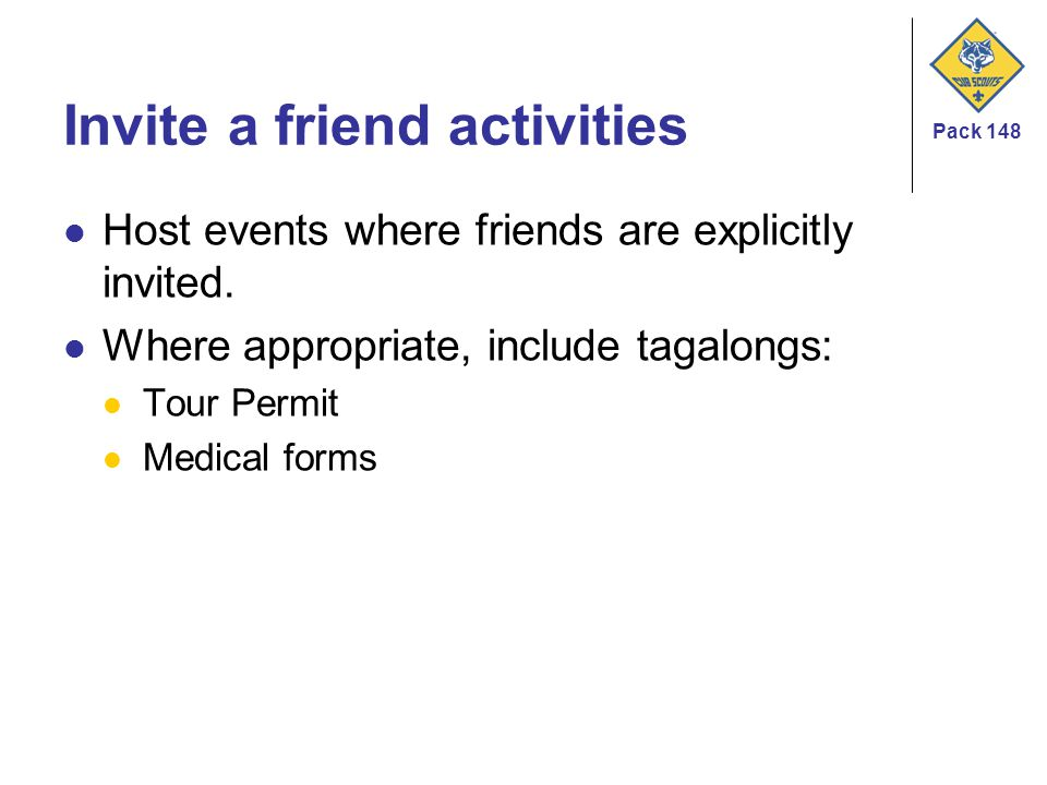 Pack 148 Invite a friend activities Host events where friends are explicitly invited. Where appropriate, include tagalongs: Tour Permit Medical forms