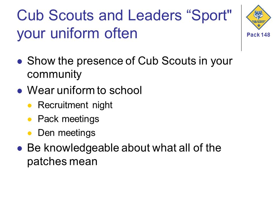 Pack 148 Cub Scouts and Leaders Sport your uniform often Show the presence of Cub Scouts in your community Wear uniform to school Recruitment night Pack meetings Den meetings Be knowledgeable about what all of the patches mean