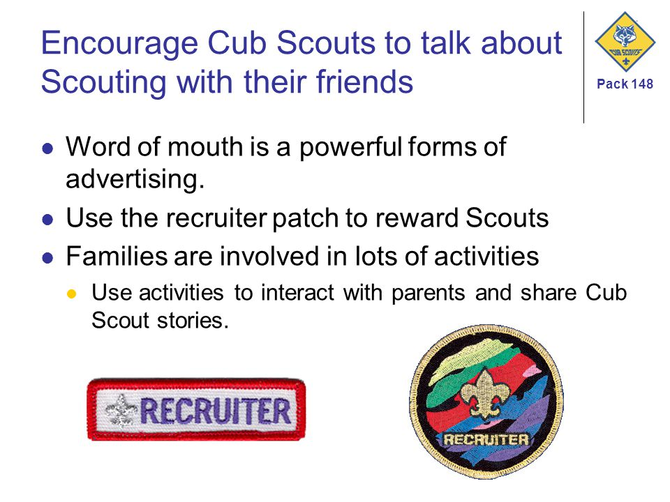 Pack 148 Encourage Cub Scouts to talk about Scouting with their friends Word of mouth is a powerful forms of advertising. Use the recruiter patch to r