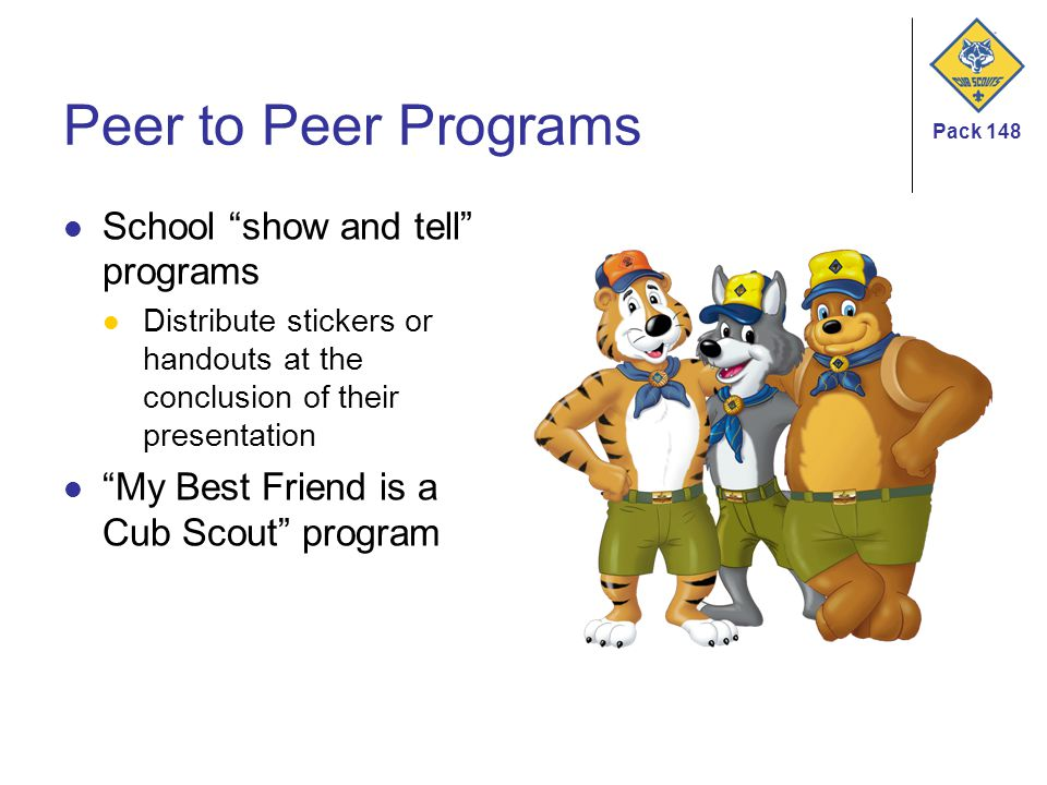 Pack 148 Peer to Peer Programs School show and tell programs Distribute stickers or handouts at the conclusion of their presentation My Best Friend is