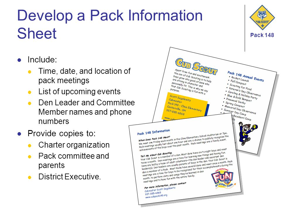 Pack 148 Develop a Pack Information Sheet Include: Time, date, and location of pack meetings List of upcoming events Den Leader and Committee Member names and phone numbers Provide copies to: Charter organization Pack committee and parents District Executive.
