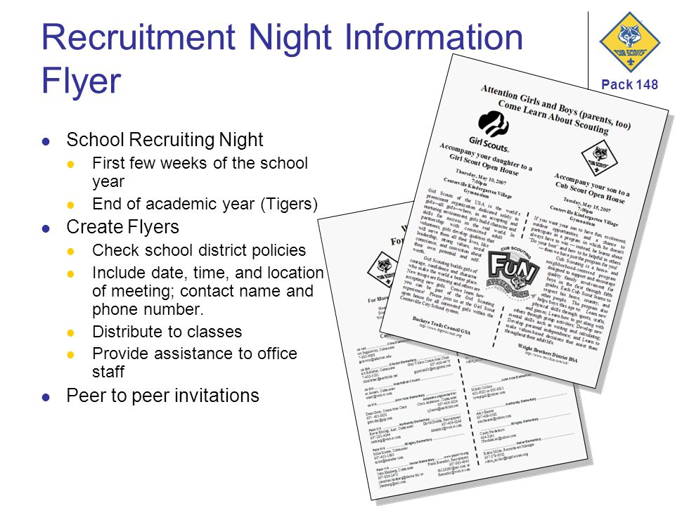 Pack 148 Recruitment Night Information Flyer School Recruiting Night First few weeks of the school year End of academic year (Tigers) Create Flyers Check school district policies Include date, time, and location of meeting; contact name and phone number.