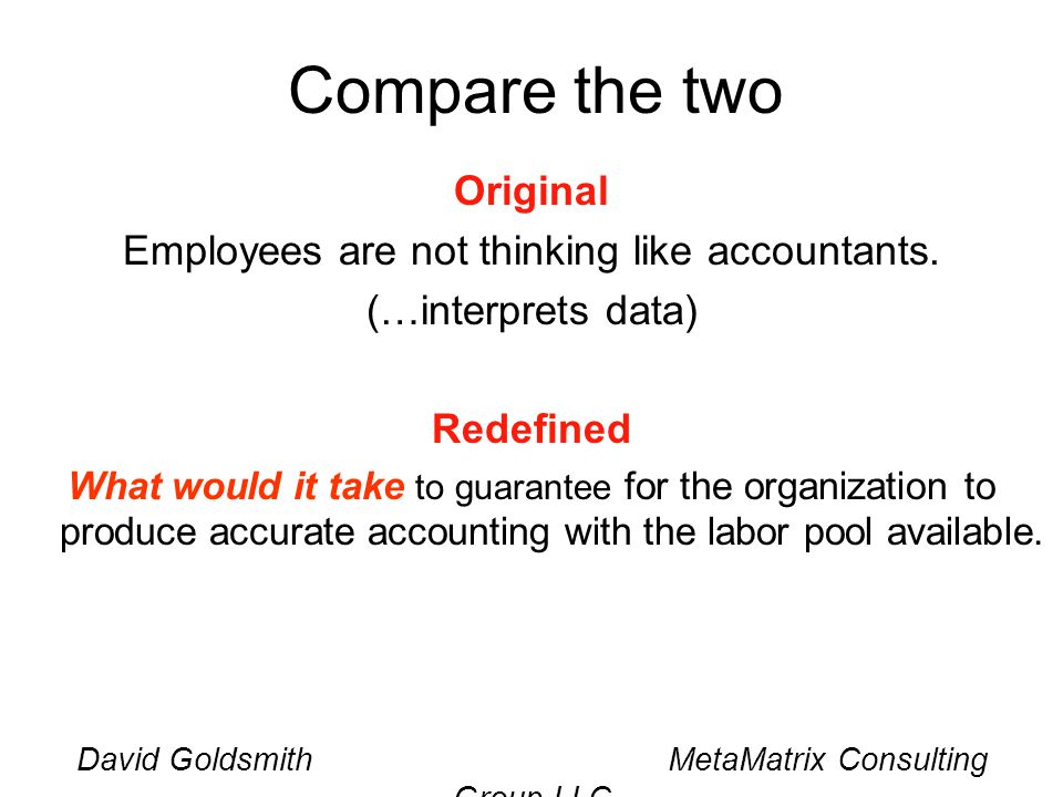 David Goldsmith MetaMatrix Consulting Group LLC Compare the two Original Employees are not thinking like accountants.