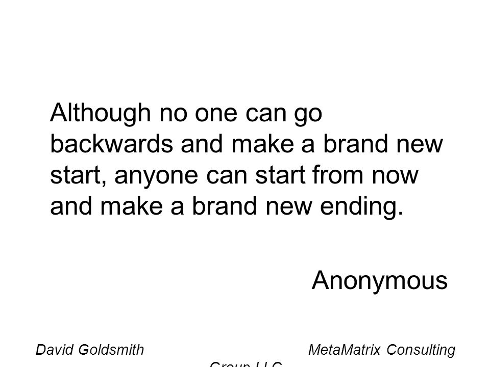 David Goldsmith MetaMatrix Consulting Group LLC Although no one can go backwards and make a brand new start, anyone can start from now and make a brand new ending.