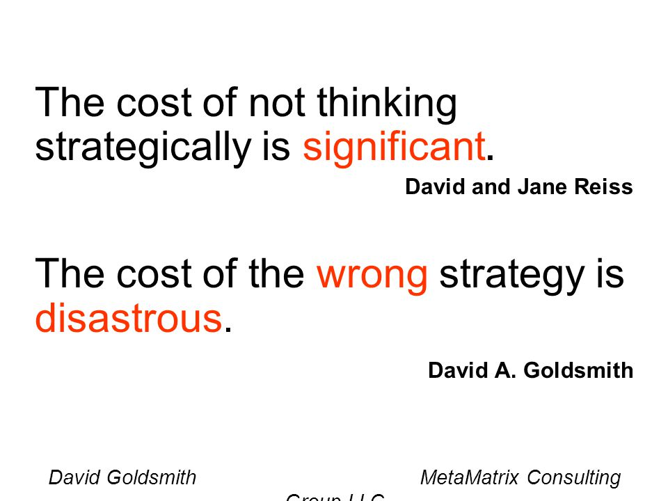 David Goldsmith MetaMatrix Consulting Group LLC The cost of not thinking strategically is significant. David and Jane Reiss The cost of the wrong stra