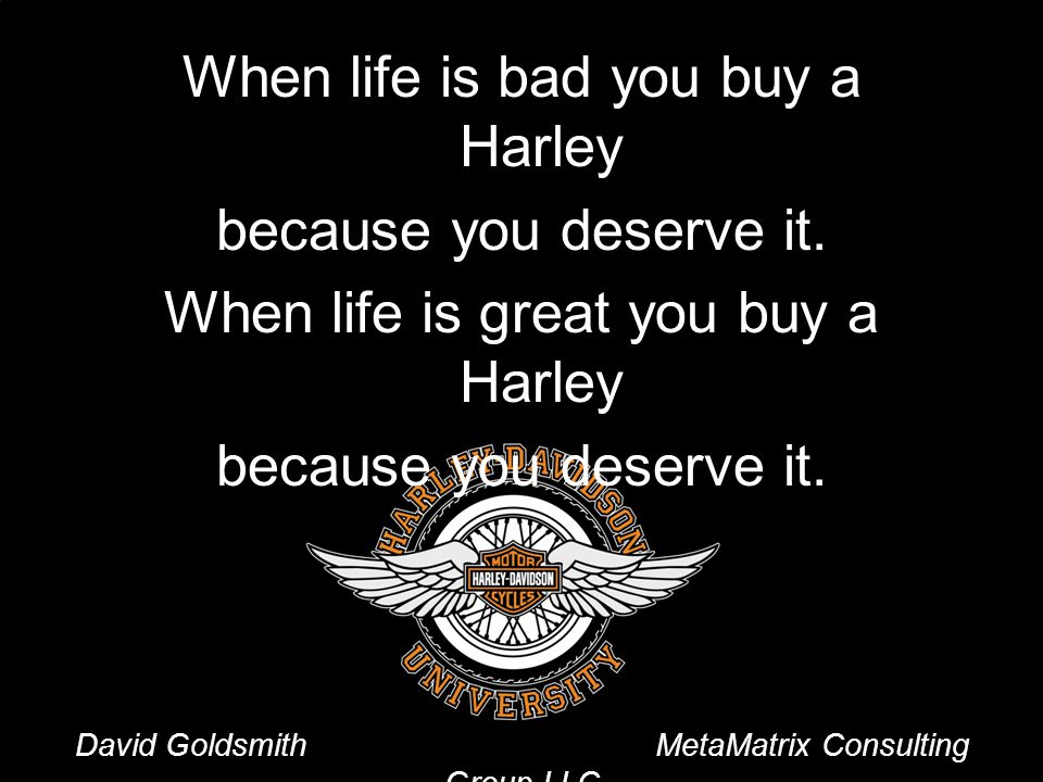 When life is bad you buy a Harley because you deserve it.