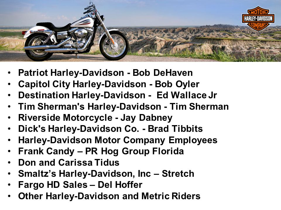David Goldsmith MetaMatrix Consulting Group LLC Patriot Harley-Davidson - Bob DeHaven Capitol City Harley-Davidson - Bob Oyler Destination Harley-Davidson - Ed Wallace Jr Tim Sherman s Harley-Davidson - Tim Sherman Riverside Motorcycle - Jay Dabney Dick s Harley-Davidson Co.
