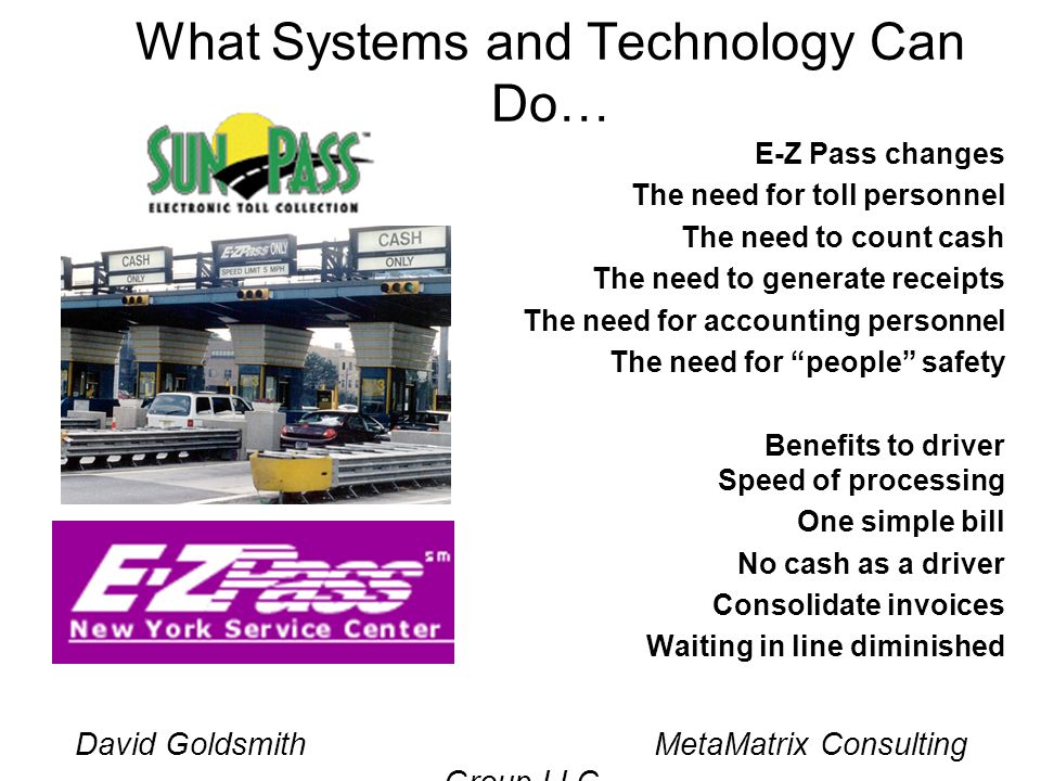 David Goldsmith MetaMatrix Consulting Group LLC What Systems and Technology Can Do… E-Z Pass changes The need for toll personnel The need to count cash The need to generate receipts The need for accounting personnel The need for people safety Benefits to driver Speed of processing One simple bill No cash as a driver Consolidate invoices Waiting in line diminished