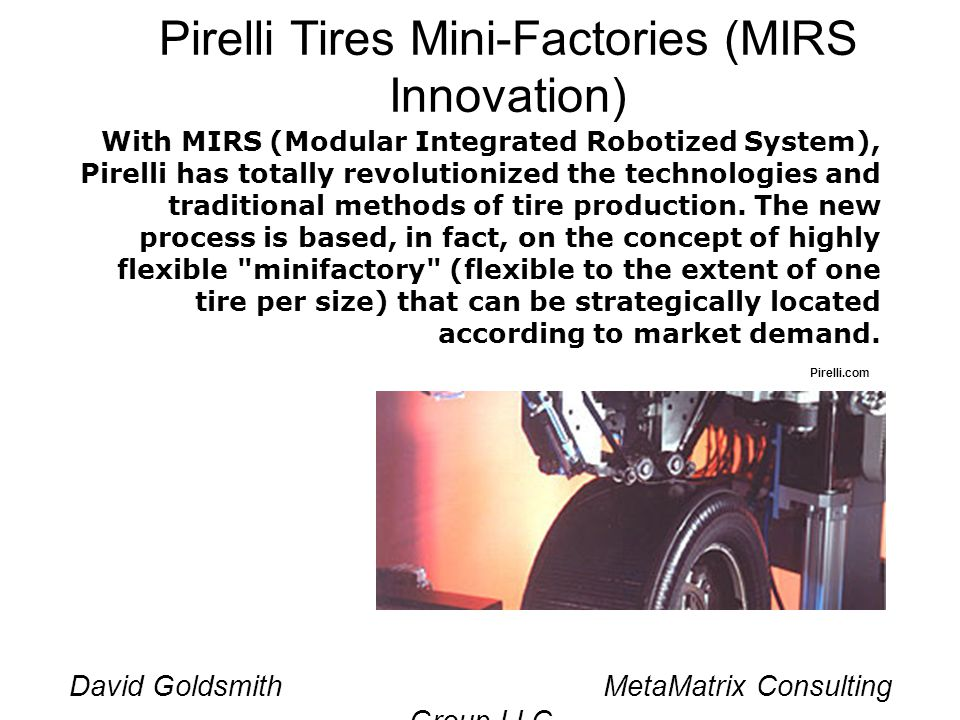 David Goldsmith MetaMatrix Consulting Group LLC Pirelli Tires Mini-Factories (MIRS Innovation) With MIRS (Modular Integrated Robotized System), Pirelli has totally revolutionized the technologies and traditional methods of tire production.