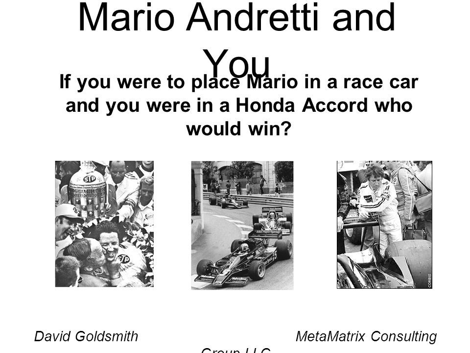 David Goldsmith MetaMatrix Consulting Group LLC Mario Andretti and You If you were to place Mario in a race car and you were in a Honda Accord who wou