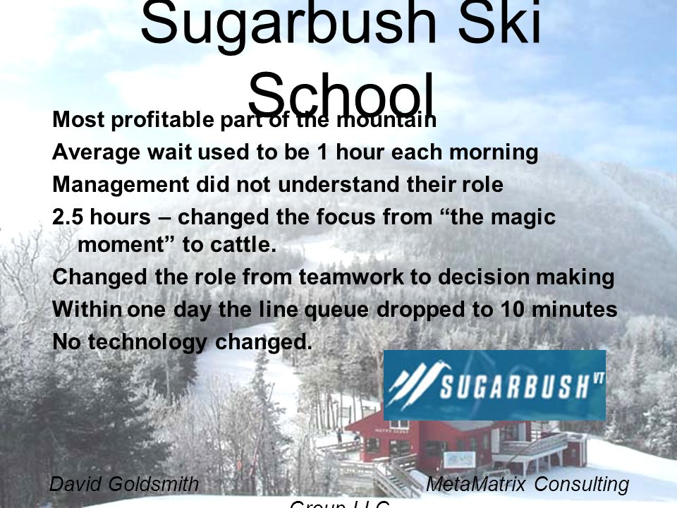 David Goldsmith MetaMatrix Consulting Group LLC Sugarbush Ski School Most profitable part of the mountain Average wait used to be 1 hour each morning Management did not understand their role 2.5 hours – changed the focus from the magic moment to cattle.