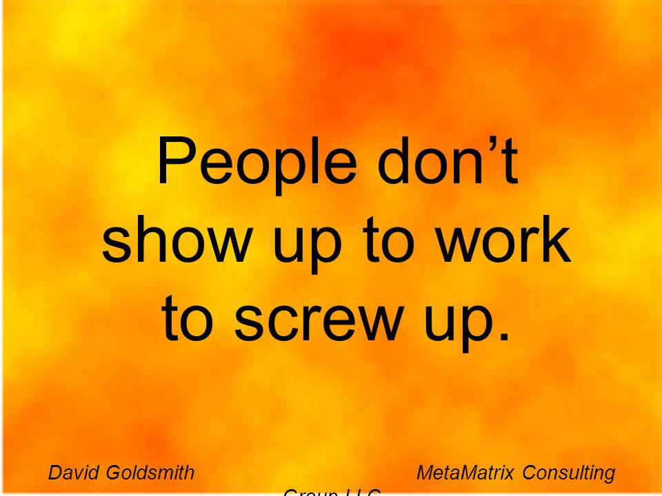 David Goldsmith MetaMatrix Consulting Group LLC People dont show up to work to screw up. David Goldsmith MetaMatrix Consulting Group LLC