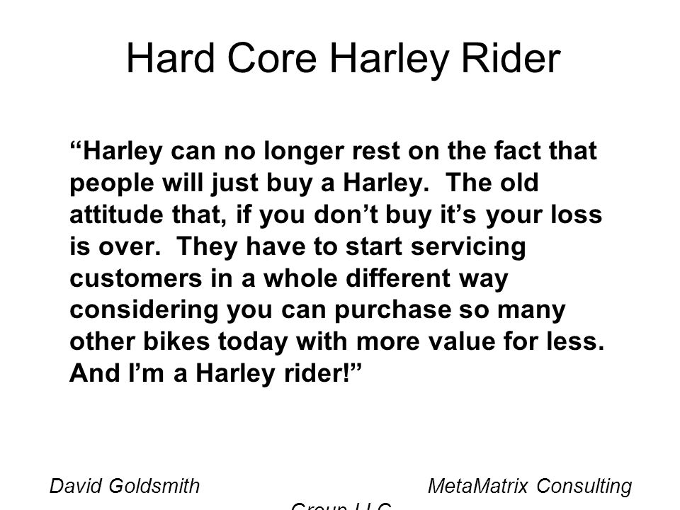 Hard Core Harley Rider Harley can no longer rest on the fact that people will just buy a Harley. The old attitude that, if you dont buy its your loss