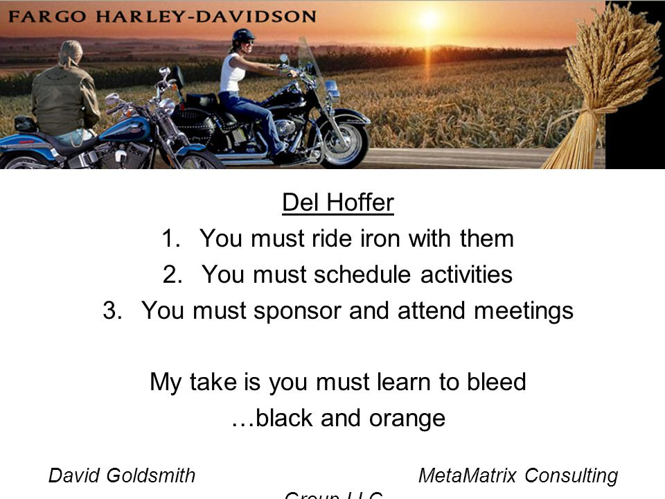 David Goldsmith MetaMatrix Consulting Group LLC Del Hoffer 1.You must ride iron with them 2.You must schedule activities 3.You must sponsor and attend meetings My take is you must learn to bleed …black and orange