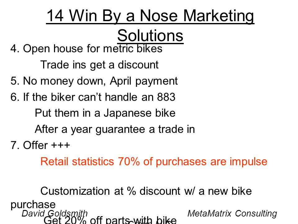 David Goldsmith MetaMatrix Consulting Group LLC 14 Win By a Nose Marketing Solutions 4. Open house for metric bikes Trade ins get a discount 5. No mon