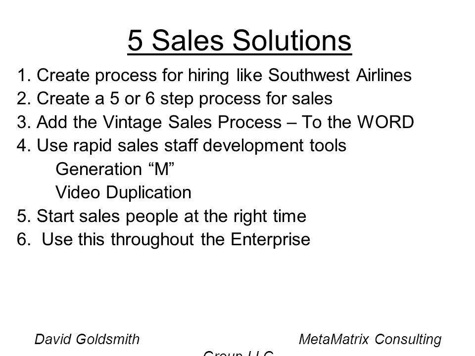 David Goldsmith MetaMatrix Consulting Group LLC 5 Sales Solutions 1. Create process for hiring like Southwest Airlines 2. Create a 5 or 6 step process