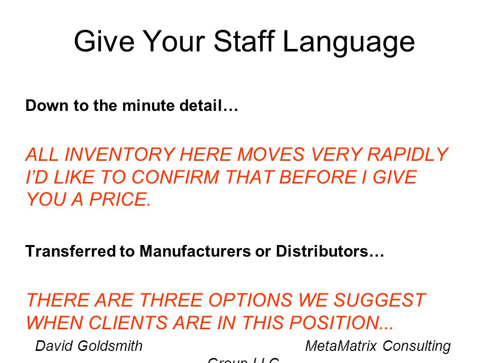 David Goldsmith MetaMatrix Consulting Group LLC Give Your Staff Language Down to the minute detail… ALL INVENTORY HERE MOVES VERY RAPIDLY ID LIKE TO CONFIRM THAT BEFORE I GIVE YOU A PRICE.