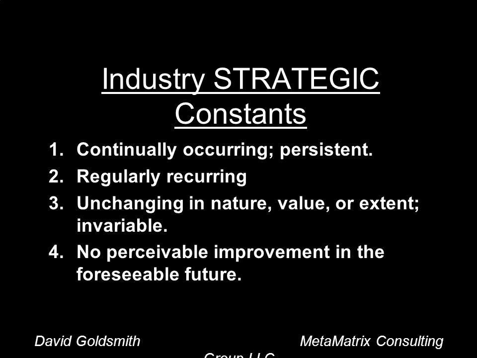 David Goldsmith MetaMatrix Consulting Group LLC Industry STRATEGIC Constants 1.Continually occurring; persistent.