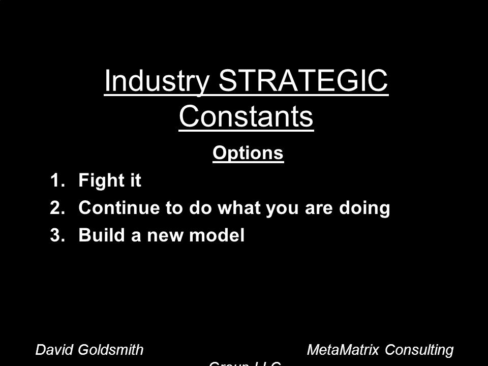 David Goldsmith MetaMatrix Consulting Group LLC Industry STRATEGIC Constants Options 1.Fight it 2.Continue to do what you are doing 3.Build a new model David Goldsmith MetaMatrix Consulting Group LLC