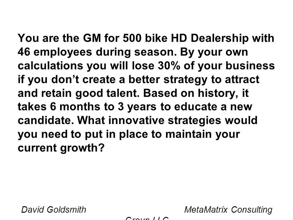 You are the GM for 500 bike HD Dealership with 46 employees during season.