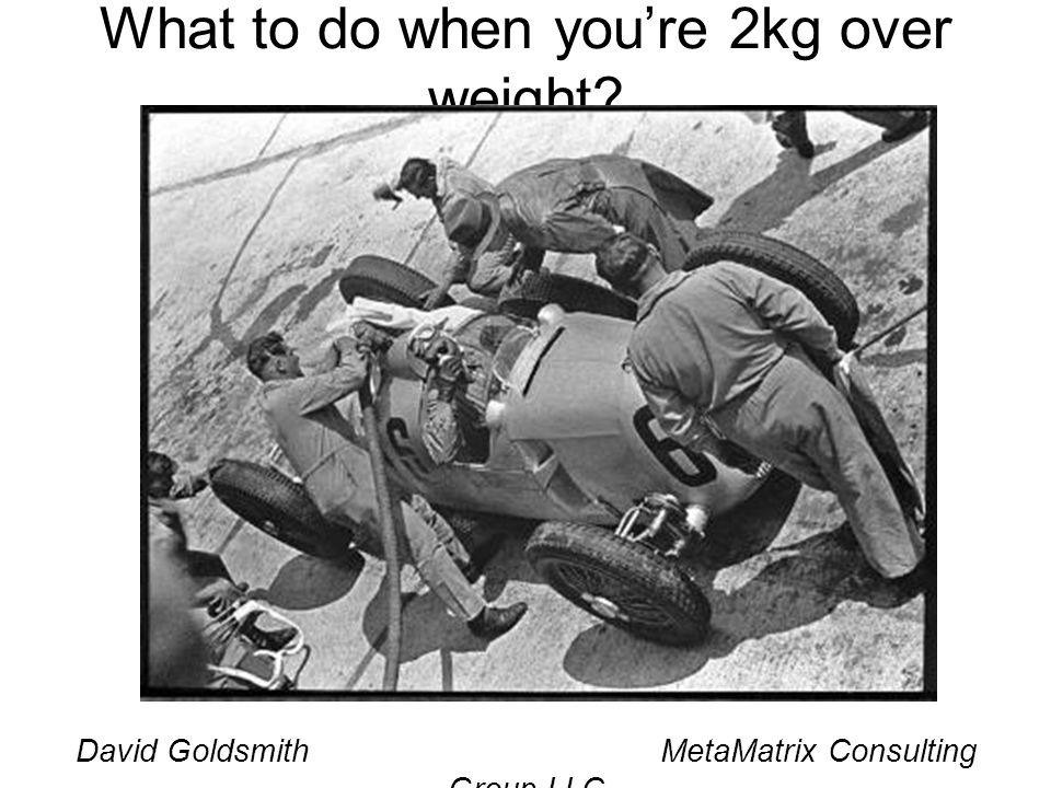 David Goldsmith MetaMatrix Consulting Group LLC What to do when youre 2kg over weight?
