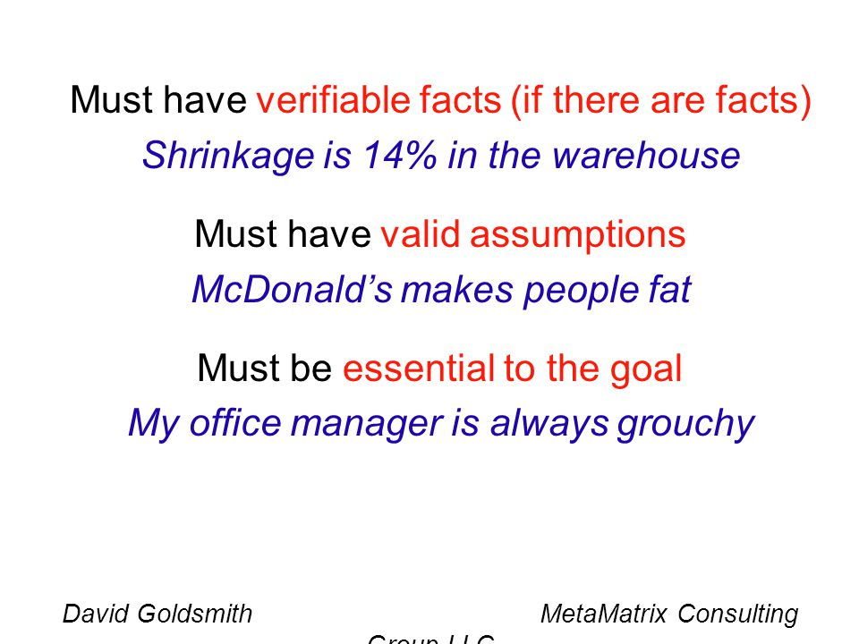 David Goldsmith MetaMatrix Consulting Group LLC Must have verifiable facts (if there are facts) Shrinkage is 14% in the warehouse Must have valid assumptions McDonalds makes people fat Must be essential to the goal My office manager is always grouchy