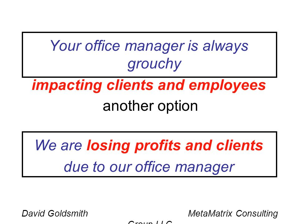 David Goldsmith MetaMatrix Consulting Group LLC Your office manager is always grouchy impacting clients and employees We are losing profits and client