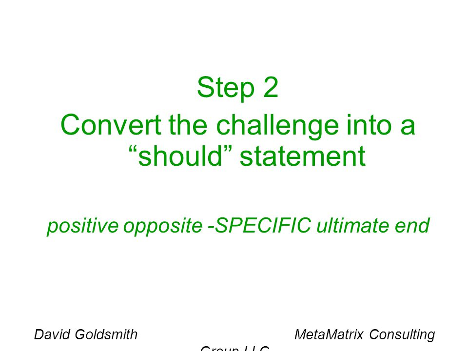 David Goldsmith MetaMatrix Consulting Group LLC Step 2 Convert the challenge into a should statement positive opposite -SPECIFIC ultimate end